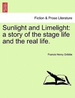 Sunlight And Limelight: A Story Of The Stage Life And The Real Life. - Francis Henry Gribble