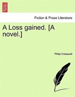 A Loss Gained. [a Novel.] - Philip Cresswell