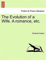 The Evolution Of A Wife. A Romance, Etc. - Elizabeth Holland
