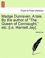 """Madge Dunraven. A Tale. By The Author Of """"the Queen Of Connaught,"""" Etc. [i.e. Harriett Jay]."""