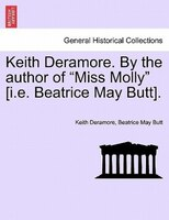 """Keith Deramore. By The Author Of """"miss Molly"""" [i.e. Beatrice May Butt]."""