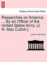 Researches On America. ... By An Officer Of The United States Army. [j. H. Mac Culloh.]