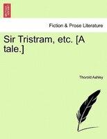 Sir Tristram, Etc. [a Tale.] - Thorold Ashley