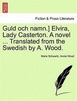 Guld Och Namn.] Elvira, Lady Casterton. A Novel ... Translated From The Swedish By A. Wood. - Marie Schwartz, Annie Wood