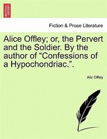 """Alice Offley; Or, The Pervert And The Soldier. By The Author Of """"confessions Of A Hypochondriac."""". - Alic Offley"""