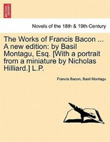 The Works Of Francis Bacon ... A New Edition: By Basil Montagu, Esq. [with A Portrait From A Miniature By Nicholas Hilliard.] L.p.