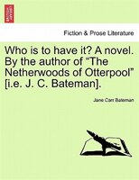"Who Is To Have It? A Novel. By The Author Of ""the Netherwoods Of Otterpool"" [i.e. J. C. Bateman]."