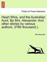 Heart Wins, And The Australian Aunt. By Mrs. Alexander. And Other Stories By Various Authors. (fifth Thousand.).