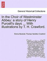 In The Choir Of Westminster Abbey: A Story Of Henry Purcell's Days ... With Illustrations By T. H. Crawford.