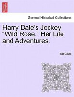"Harry Dale's Jockey ""wild Rose."" Her Life And Adventures."