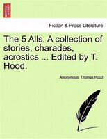 The 5 Alls. A Collection Of Stories, Charades, Acrostics ... Edited By T. Hood.
