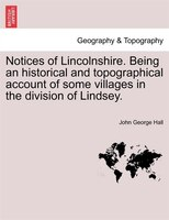 Notices Of Lincolnshire. Being An Historical And Topographical Account Of Some Villages In The Division Of Lindsey. - John George Hall