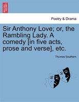 Sir Anthony Love; Or, The Rambling Lady. A Comedy [in Five Acts, Prose And Verse], Etc. - Thomas Southern