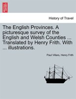 The English Provinces. A Picturesque Survey Of The English And Welsh Counties ... Translated By Henry Frith. With ... Illustration - Paul Villars