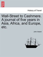 Wall-street To Cashmere. A Journal Of Five Years In Asia, Africa, And Europe, Etc. - John Ireland