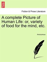 A Complete Picture Of Human Life: Or, Variety Of Food For The Mind, Etc. - Anonymous