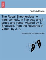 The Royal Shepherdess. A Tragi-comedy, In Five Acts And In Prose And Verse. Altered By T. Shadwell, From The Rewards Of Virtue, By - John Fountain, Thomas Shadwell