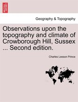 Observations Upon The Topography And Climate Of Crowborough Hill, Sussex ... Second Edition. - Charles Leeson Prince