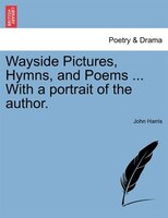 Wayside Pictures, Hymns, And Poems ... With A Portrait Of The Author.
