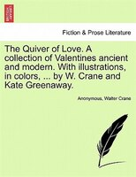 The Quiver Of Love. A Collection Of Valentines Ancient And Modern. With Illustrations, In Colors, ... By W. Crane And Kate Greenaw