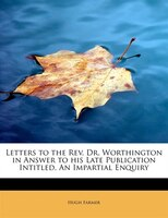 Letters To The Rev. Dr. Worthington In Answer To His Late Publication Intitled, An Impartial Enquiry