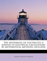 The Arithmetic Of Electricity; A Manual Of Electrical Calculations By Arithmetical Methods, Includin