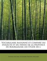 Vocabulaire Raisonné Et Comparé Du Dialecte Et Du Patois De La Province De Bourgogne; Ou Étude De L' - Thomas Joachim Alexandre Prospe Mignard