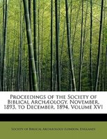 Proceedings Of The Society Of Biblical Archuology. November, 1893, To December, 1894, Volume Xvi