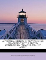A Political History Of Slavery; Being An Account Of The Slavery Controversy From The Earliest Agitat