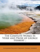 The Complete Works In Verse And Prose Of George Herbert ..