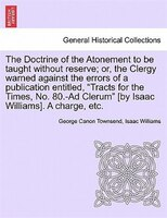 The Doctrine Of The Atonement To Be Taught Without Reserve; Or, The Clergy Warned Against The Errors Of A Publication Entitled,