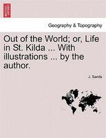 Out Of The World; Or, Life In St. Kilda ... With Illustrations ... By The Author. - J. Sands