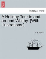 A Holiday Tour In And Around Whitby. [with Illustrations.] - H. S. Forman