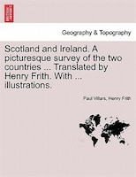 Scotland And Ireland. A Picturesque Survey Of The Two Countries ... Translated By Henry Frith. With ... Illustrations. - Paul Villars, Henry Frith