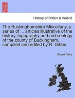 The Buckinghamshire Miscellany, A Series Of ... Articles Illustrative Of The History, Topography And Archaeology Of The County Of - Robert Gibbs