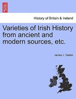 Varieties Of Irish History From Ancient And Modern Sources, Etc. - James J. Gaskin