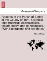 Records Of The Parish Of Batley In The County Of York, Historical, Topographical, Ecclesiastical, Testamentary, And Genealogical. - Michael Sheard