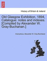Old Glasgow Exhibition, 1894, Catalogue: Notes And Indexes. [compiled By Alexander W. Gray-buchanan.] - Anonymous, Alexander W. Gray-Buchanan