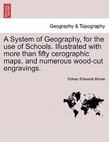 A System Of Geography, For The Use Of Schools. Illustrated With More Than Fifty Cerographic Maps, And Numerous Wood-cut Engravings - Sidney Edwards Morse