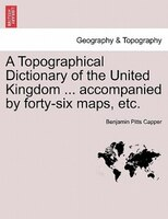 A Topographical Dictionary Of The United Kingdom ... Accompanied By Forty-six Maps, Etc. - Benjamin Pitts Capper