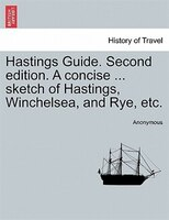 Hastings Guide. Second Edition. A Concise ... Sketch Of Hastings, Winchelsea, And Rye, Etc. - Anonymous