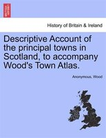 Descriptive Account Of The Principal Towns In Scotland, To Accompany Wood's Town Atlas. - Anonymous, Wood