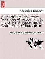Edinburgh Past And Present ... With Notes Of The County, ... By ... J. S. Mill, F. Masson And Dr. Geikie. With 150 Illustrations. - James Brown Gillies, James Geikie, Flora Masson