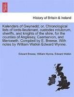 Kalendars Of Gwynedd; Or, Chronological Lists Of Lords-lieutenant, Custodes Rotulorum, Sheriffs, And Knights Of The Shire, For The - Edward Breese, William Wynne, Edward Watkin