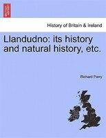 Llandudno: Its History And Natural History, Etc. - Richard Parry
