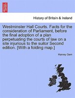 Westminster Hall Courts. Facts For The Consideration Of Parliament, Before The Final Adoption Of A Plan Perpetuating The Courts Of
