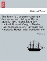 The Tourist's Companion; Being A Description And History Of Ripon, Studley Park, Fountains Abbey, Hackfall, Brimhall