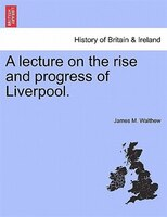 A Lecture On The Rise And Progress Of Liverpool.