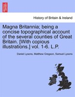 Magna Britannia; Being A Concise Topographical Account Of The Several Counties Of Great Britain. [with Copious Illustrations.] Vol - Daniel Lysons