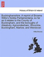 Buckinghamshire. A Reprint Of Browne Willis's Notitia Parliamentaria, So Far As It Relates To The County Of Buckingham,